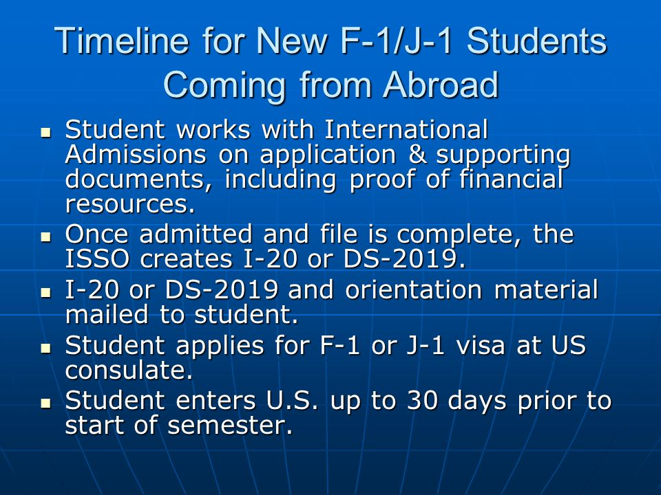 Timeline for New F-1/J-1 Students Coming from Abroad Student works with International Admissions on application & supporting documents, including proof of financial resources.