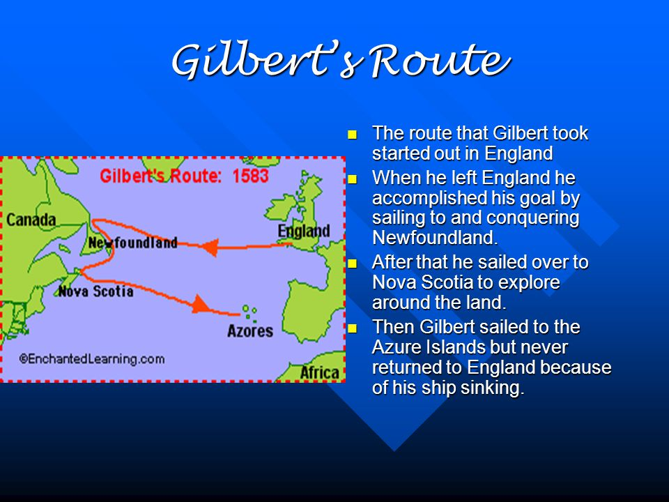 Gilbert's Route The route that Gilbert took started out in England When he left England he accomplished his goal by sailing to and conquering Newfoundland.