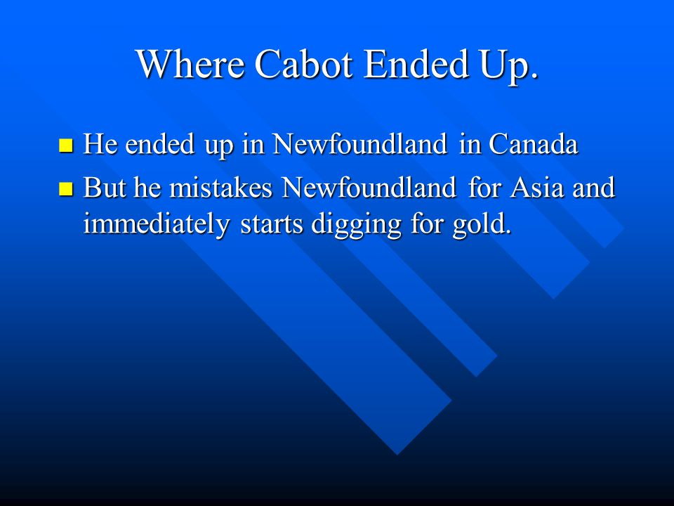 The routes that Cabot took. Cabot took the west route to the Indies because he wanted to get there before anyone else. Cabot took the west route to th