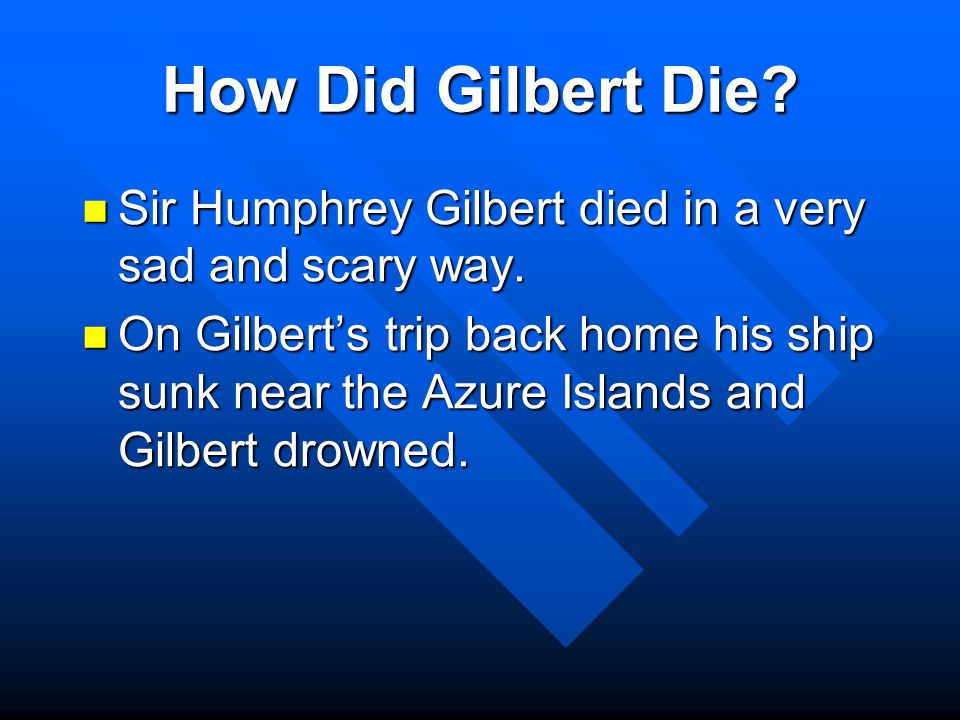 How Did Gilbert Die.Sir Humphrey Gilbert died in a very sad and scary way.