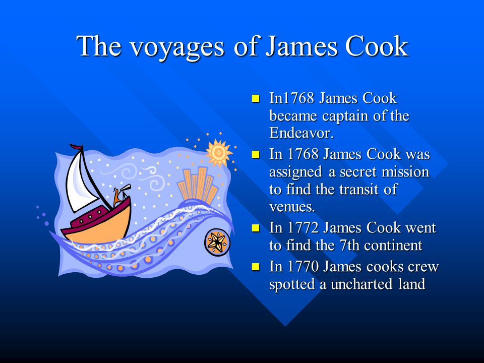 The voyages of James Cook In1768 James Cook became captain of the Endeavor.
