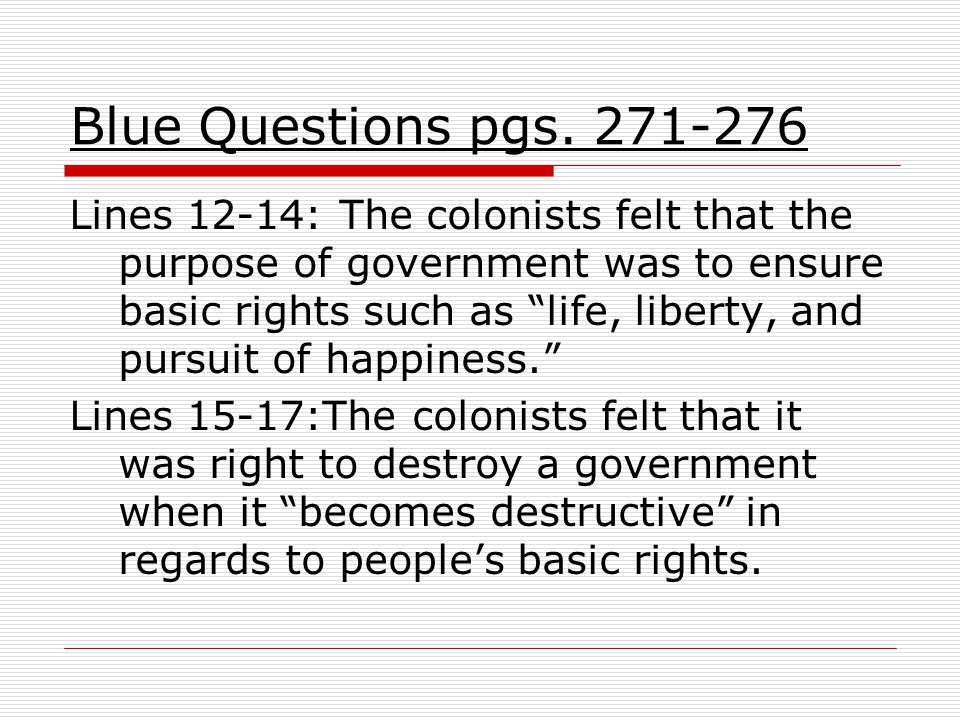 "Blue Questions pgs. 271-276 Lines 12-14: The colonists felt that the purpose of government was to ensure basic rights such as ""life, liberty, and purs"