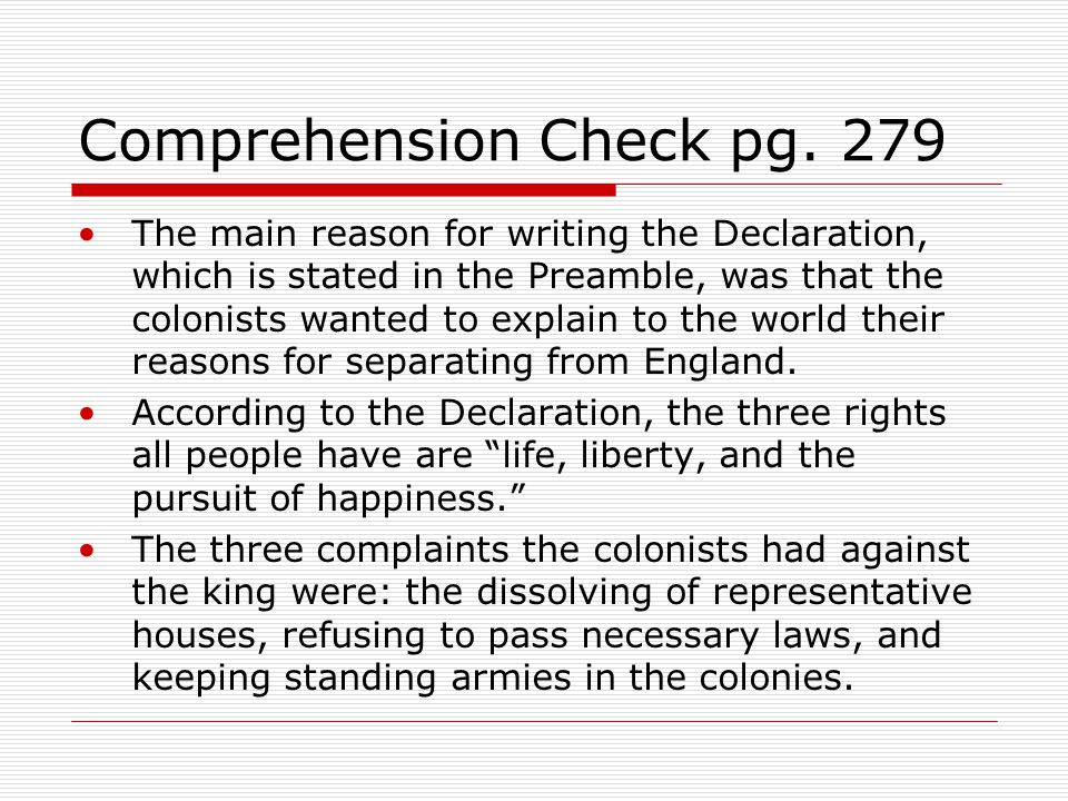 Comprehension Check pg. 279 The main reason for writing the Declaration, which is stated in the Preamble, was that the colonists wanted to explain to