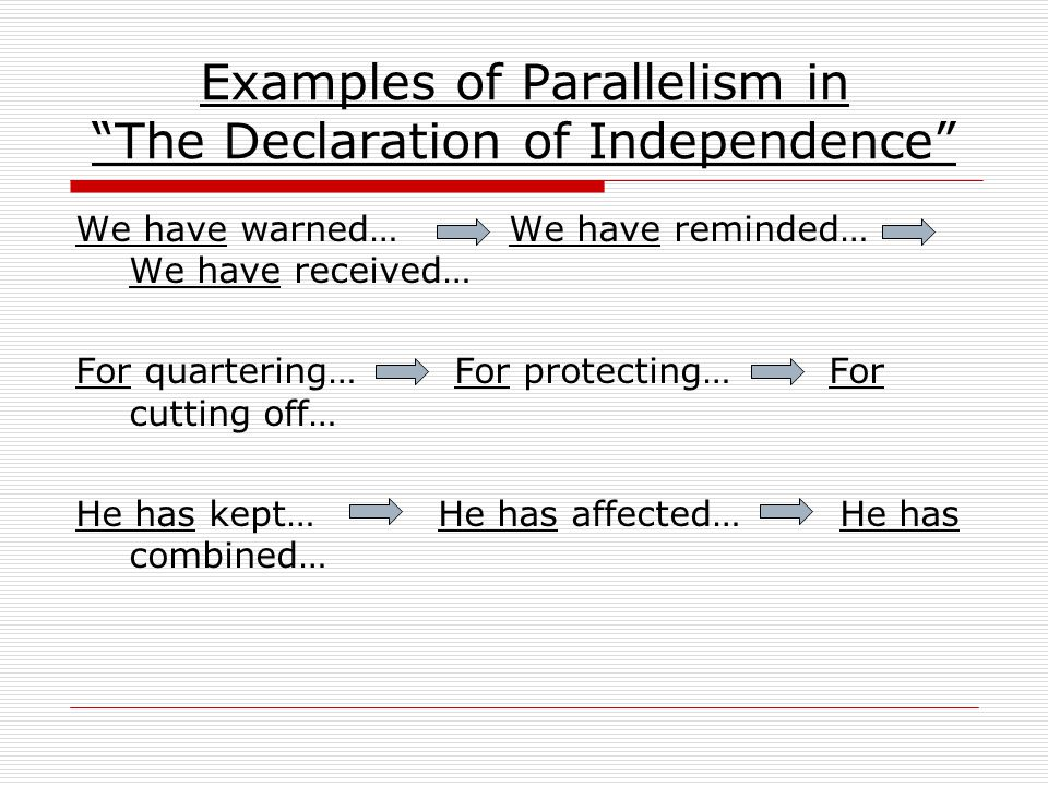 "Examples of Parallelism in ""The Declaration of Independence"" We have warned… We have reminded… We have received… For quartering… For protecting… For c"