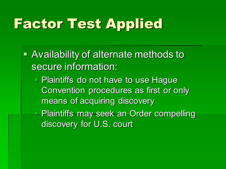 Factor Test Applied  Availability of alternate methods to secure information:  Plaintiffs do not have to use Hague Convention procedures as first or