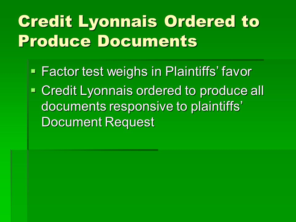 Credit Lyonnais Ordered to Produce Documents  Factor test weighs in Plaintiffs' favor  Credit Lyonnais ordered to produce all documents responsive t