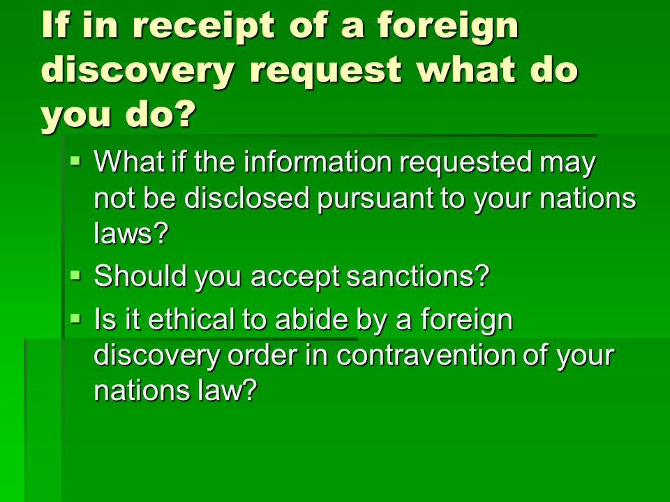 If in receipt of a foreign discovery request what do you do?  What if the information requested may not be disclosed pursuant to your nations laws? 