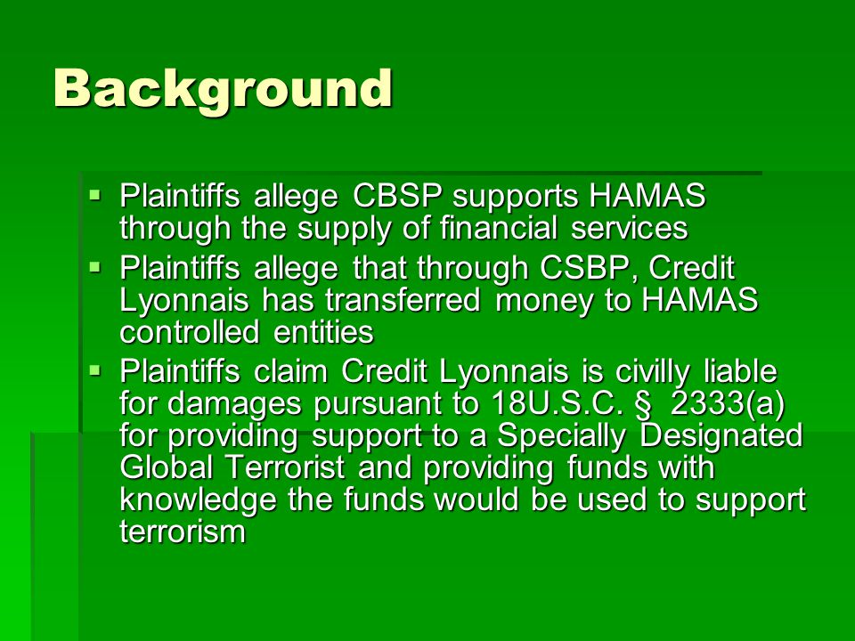 Background  Plaintiffs allege CBSP supports HAMAS through the supply of financial services  Plaintiffs allege that through CSBP, Credit Lyonnais has transferred money to HAMAS controlled entities  Plaintiffs claim Credit Lyonnais is civilly liable for damages pursuant to 18U.S.C.