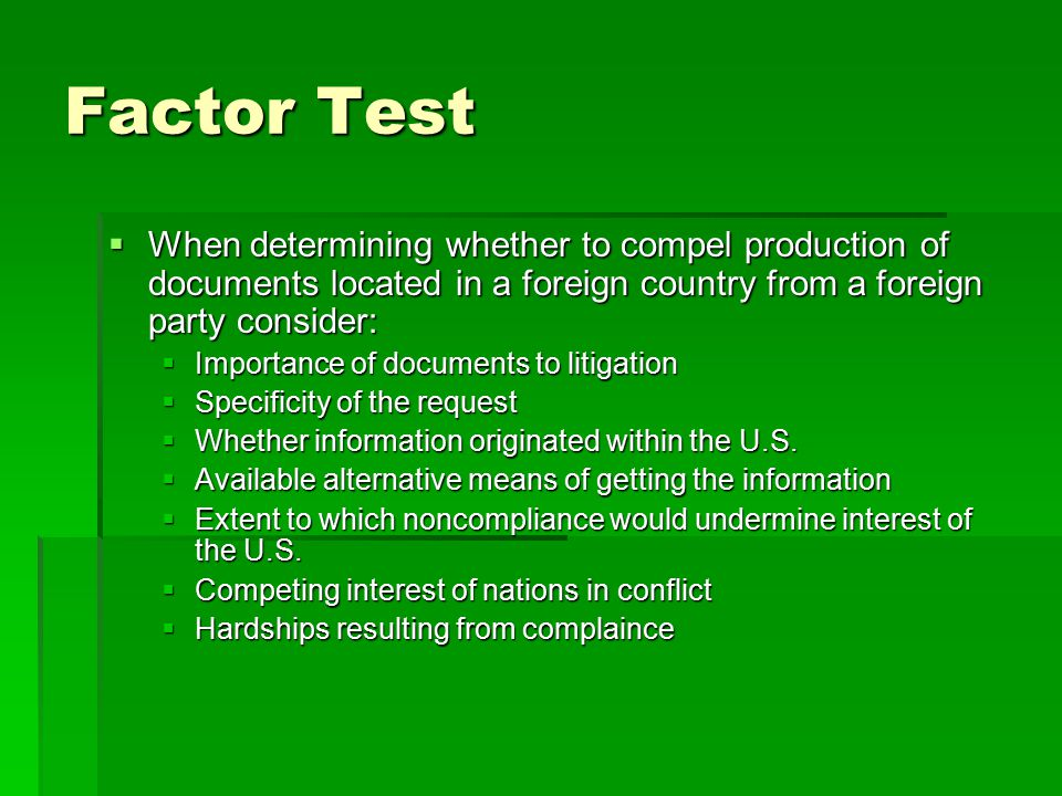 Factor Test  When determining whether to compel production of documents located in a foreign country from a foreign party consider:  Importance of d