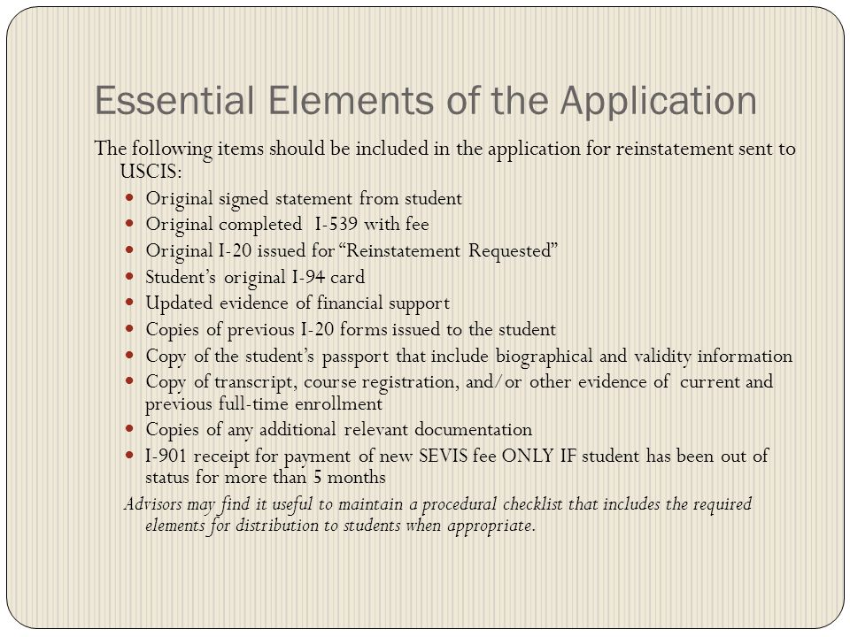Essential Elements of the Application The following items should be included in the application for reinstatement sent to USCIS: Original signed statement from student Original completed I-539 with fee Original I-20 issued for Reinstatement Requested Student's original I-94 card Updated evidence of financial support Copies of previous I-20 forms issued to the student Copy of the student's passport that include biographical and validity information Copy of transcript, course registration, and/or other evidence of current and previous full-time enrollment Copies of any additional relevant documentation I-901 receipt for payment of new SEVIS fee ONLY IF student has been out of status for more than 5 months Advisors may find it useful to maintain a procedural checklist that includes the required elements for distribution to students when appropriate.