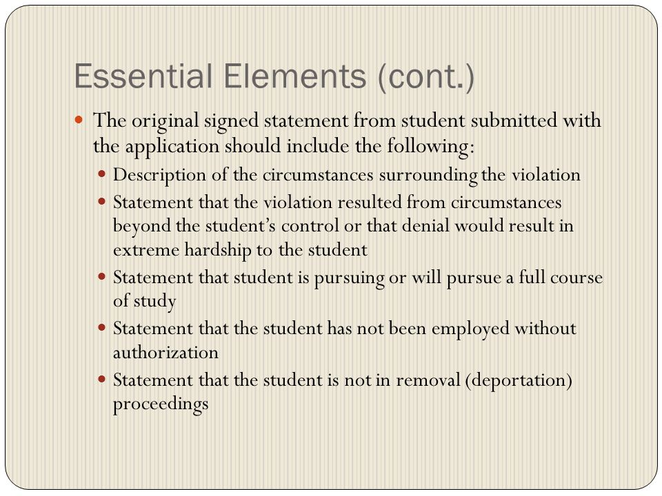 Essential Elements (cont.) The original signed statement from student submitted with the application should include the following: Description of the circumstances surrounding the violation Statement that the violation resulted from circumstances beyond the student's control or that denial would result in extreme hardship to the student Statement that student is pursuing or will pursue a full course of study Statement that the student has not been employed without authorization Statement that the student is not in removal (deportation) proceedings