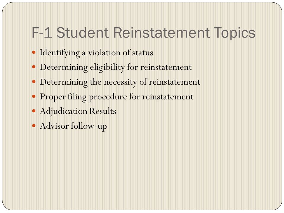 F-1 Student Reinstatement Topics Identifying a violation of status Determining eligibility for reinstatement Determining the necessity of reinstatemen