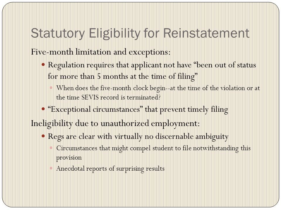 Statutory Eligibility for Reinstatement Five-month limitation and exceptions: Regulation requires that applicant not have been out of status for more than 5 months at the time of filing When does the five-month clock begin--at the time of the violation or at the time SEVIS record is terminated.
