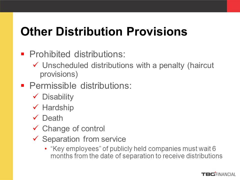 Other Distribution Provisions  Prohibited distributions: Unscheduled distributions with a penalty (haircut provisions)  Permissible distributions: Disability Hardship Death Change of control Separation from service Key employees of publicly held companies must wait 6 months from the date of separation to receive distributions
