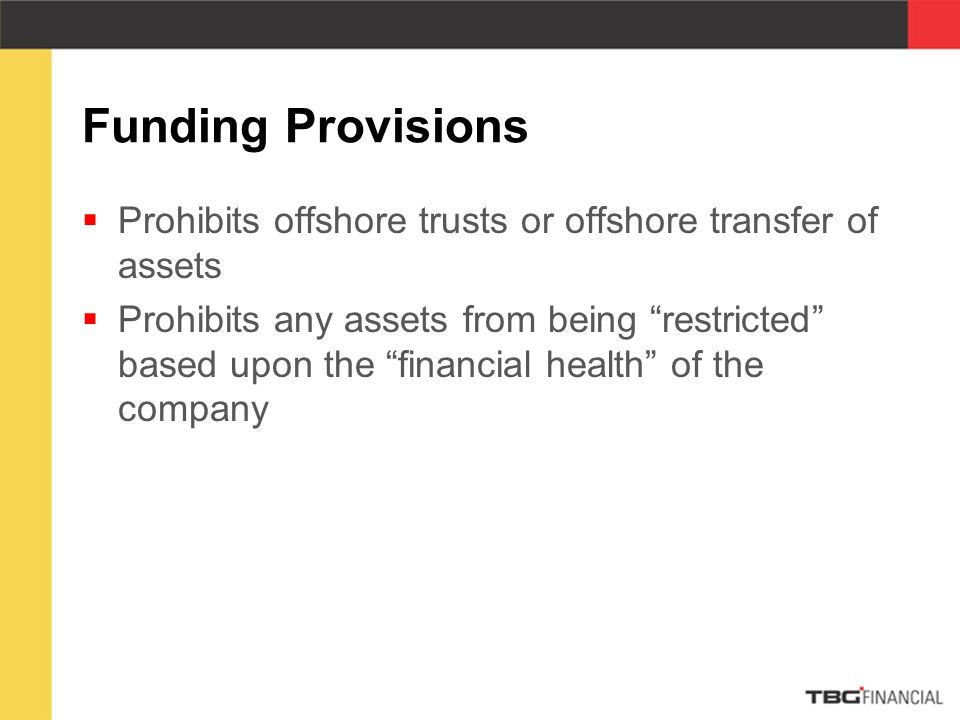 Funding Provisions  Prohibits offshore trusts or offshore transfer of assets  Prohibits any assets from being restricted based upon the financial health of the company