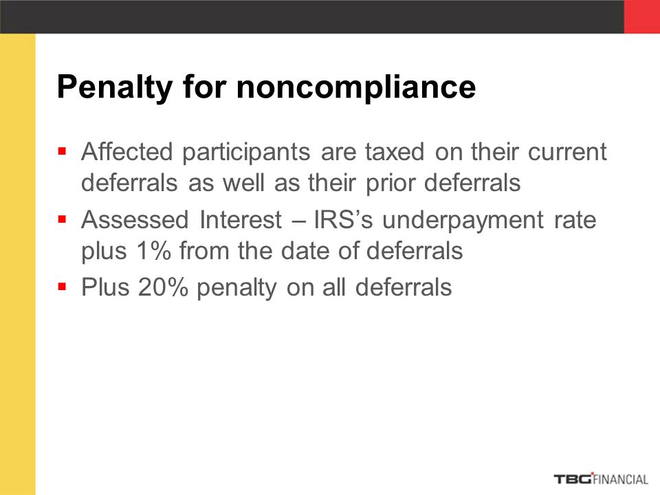 Penalty for noncompliance  Affected participants are taxed on their current deferrals as well as their prior deferrals  Assessed Interest – IRS's underpayment rate plus 1% from the date of deferrals  Plus 20% penalty on all deferrals