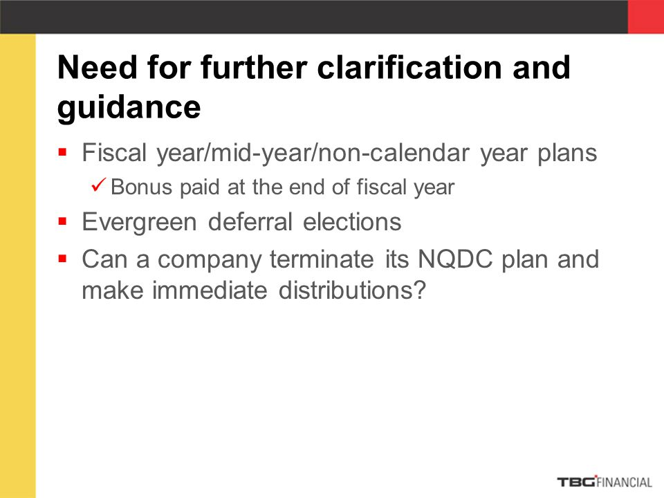 Need for further clarification and guidance  Fiscal year/mid-year/non-calendar year plans Bonus paid at the end of fiscal year  Evergreen deferral elections  Can a company terminate its NQDC plan and make immediate distributions?