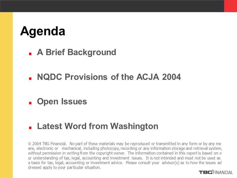  A Brief Background  NQDC Provisions of the ACJA 2004  Open Issues  Latest Word from Washington Agenda © 2004 TBG Financial.