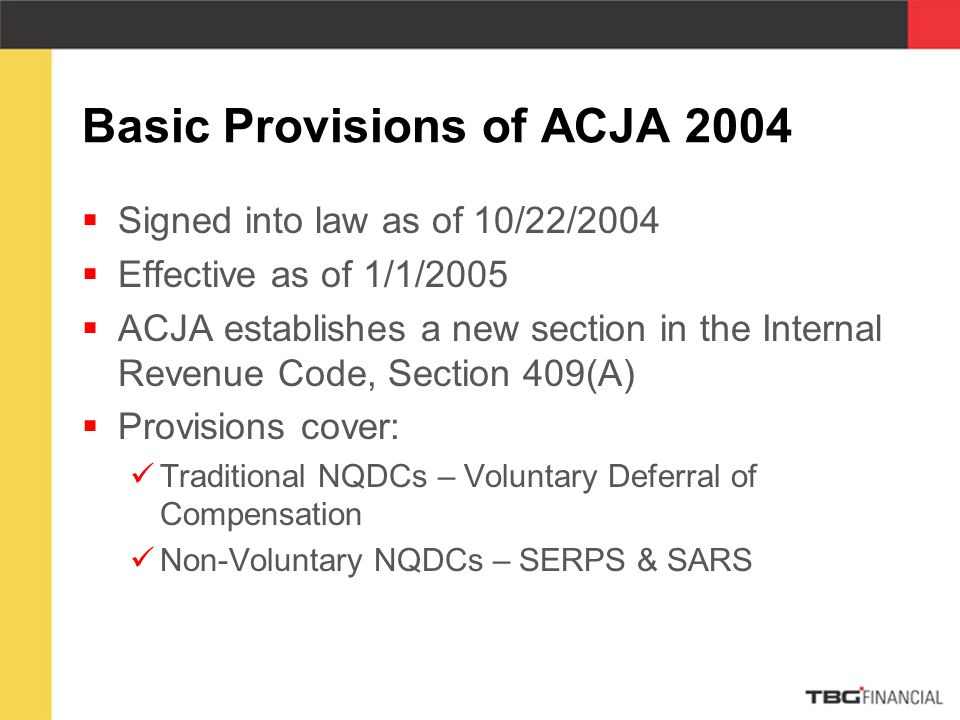 Basic Provisions of ACJA 2004  Signed into law as of 10/22/2004  Effective as of 1/1/2005  ACJA establishes a new section in the Internal Revenue Code, Section 409(A)  Provisions cover: Traditional NQDCs – Voluntary Deferral of Compensation Non-Voluntary NQDCs – SERPS & SARS