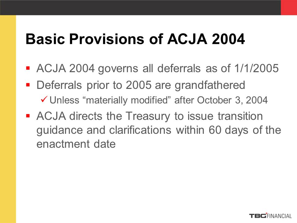 Basic Provisions of ACJA 2004  ACJA 2004 governs all deferrals as of 1/1/2005  Deferrals prior to 2005 are grandfathered Unless materially modified after October 3, 2004  ACJA directs the Treasury to issue transition guidance and clarifications within 60 days of the enactment date
