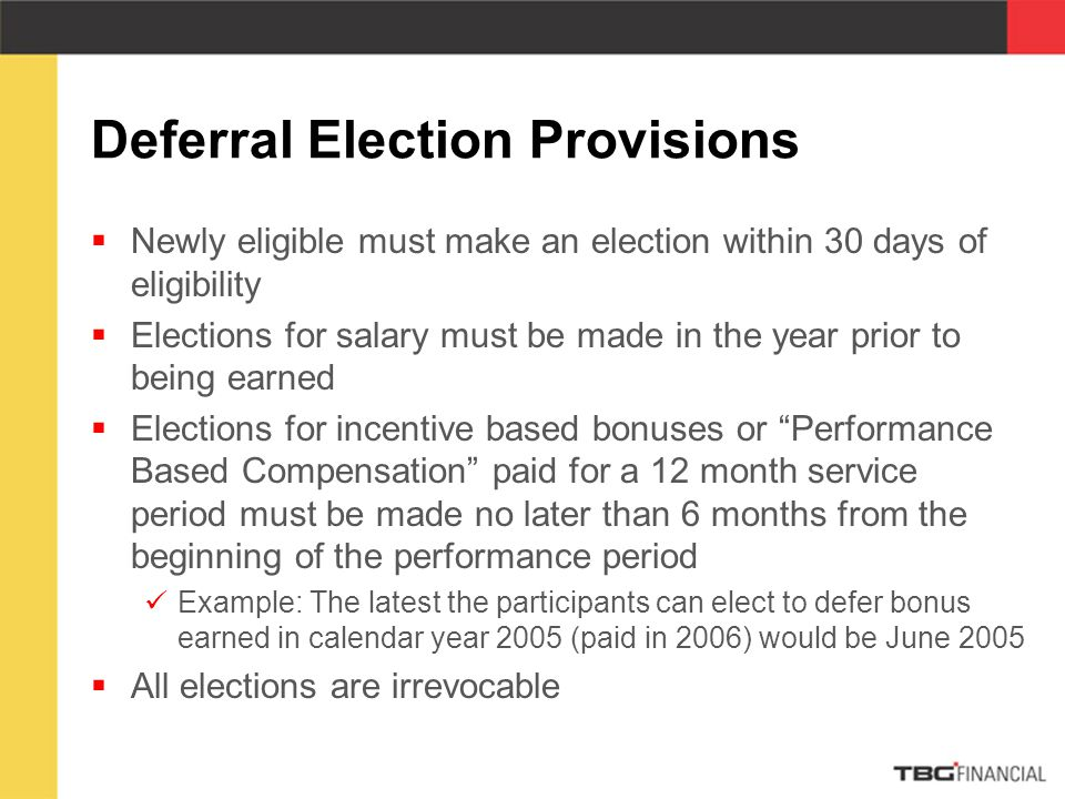 Deferral Election Provisions  Newly eligible must make an election within 30 days of eligibility  Elections for salary must be made in the year prior to being earned  Elections for incentive based bonuses or Performance Based Compensation paid for a 12 month service period must be made no later than 6 months from the beginning of the performance period Example: The latest the participants can elect to defer bonus earned in calendar year 2005 (paid in 2006) would be June 2005  All elections are irrevocable