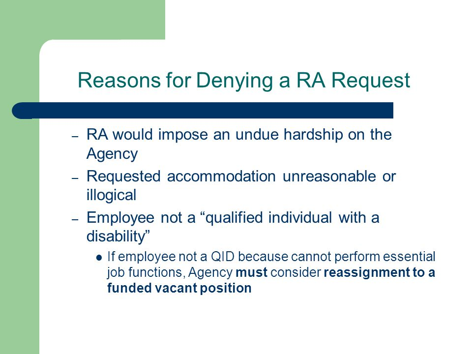 Reasons for Denying a RA Request – RA would impose an undue hardship on the Agency – Requested accommodation unreasonable or illogical – Employee not a qualified individual with a disability If employee not a QID because cannot perform essential job functions, Agency must consider reassignment to a funded vacant position