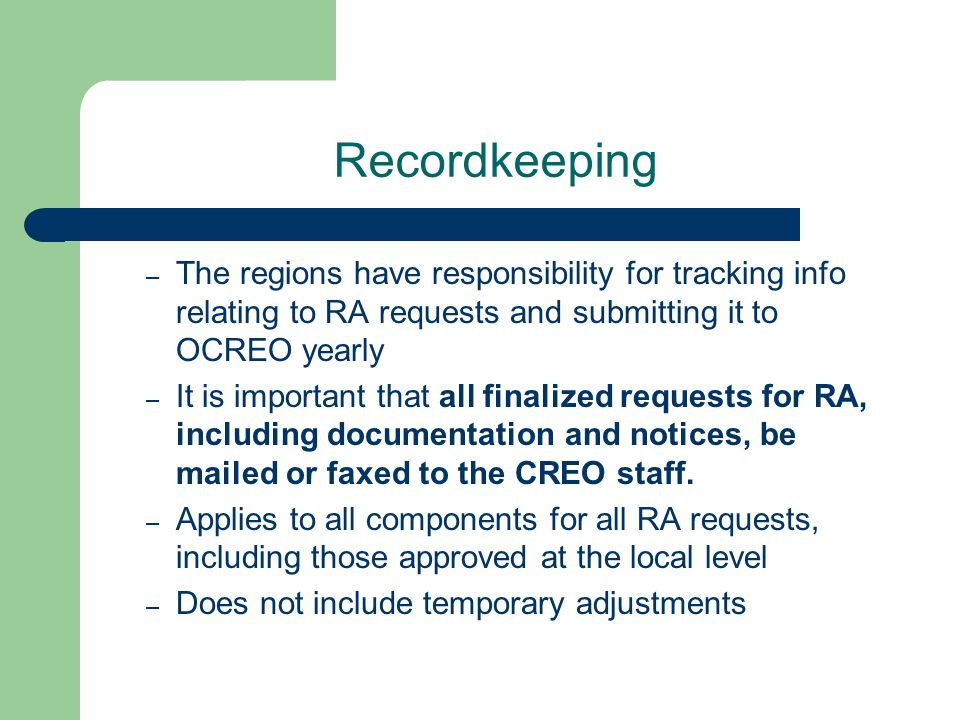 Recordkeeping – The regions have responsibility for tracking info relating to RA requests and submitting it to OCREO yearly – It is important that all finalized requests for RA, including documentation and notices, be mailed or faxed to the CREO staff.
