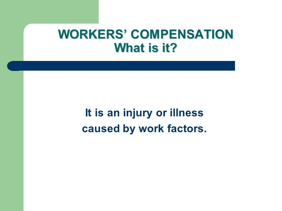 WORKERS' COMPENSATION What is it? It is an injury or illness caused by work factors.
