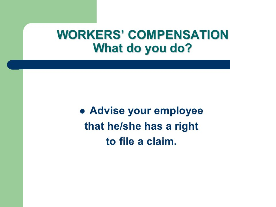 WORKERS' COMPENSATION What do you do? Advise your employee that he/she has a right to file a claim.