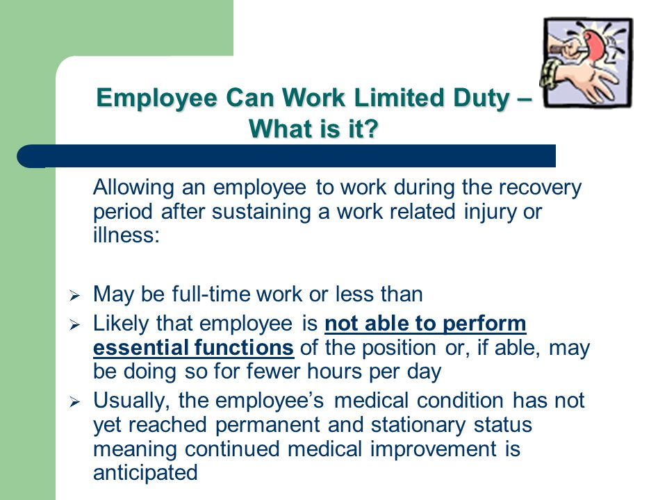 Allowing an employee to work during the recovery period after sustaining a work related injury or illness:  May be full-time work or less than  Likely that employee is not able to perform essential functions of the position or, if able, may be doing so for fewer hours per day  Usually, the employee's medical condition has not yet reached permanent and stationary status meaning continued medical improvement is anticipated Employee Can Work Limited Duty – What is it?