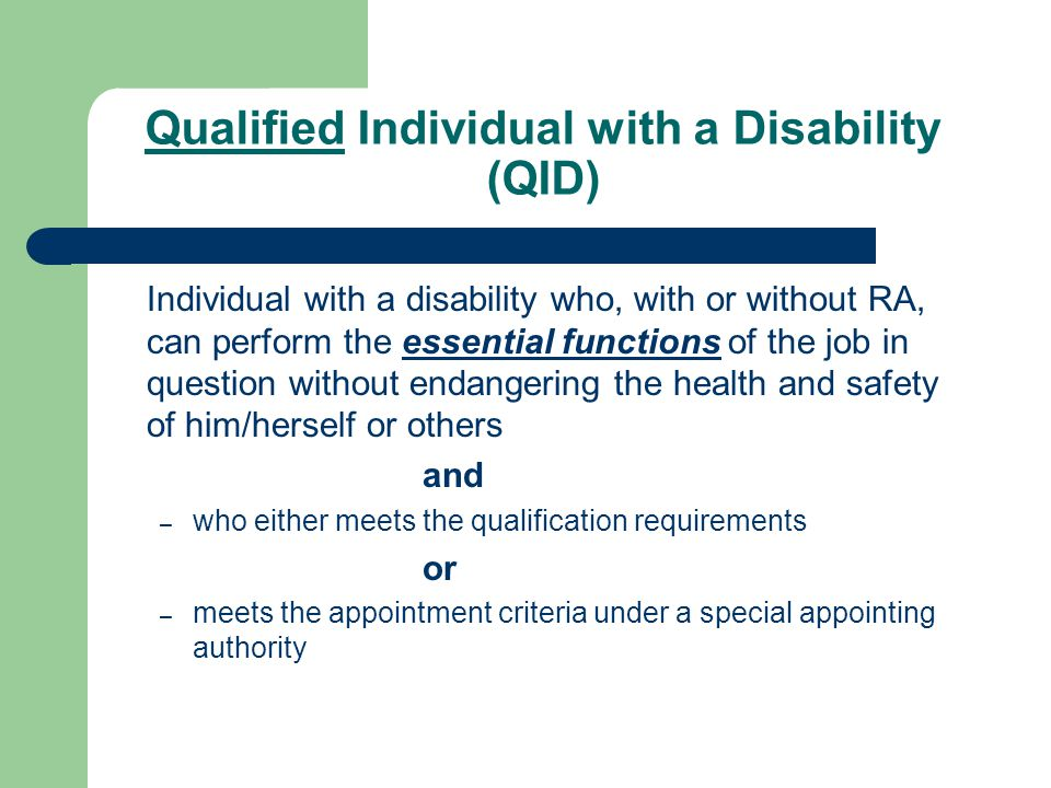 Qualified Individual with a Disability (QID) Individual with a disability who, with or without RA, can perform the essential functions of the job in question without endangering the health and safety of him/herself or others and – who either meets the qualification requirements or – meets the appointment criteria under a special appointing authority