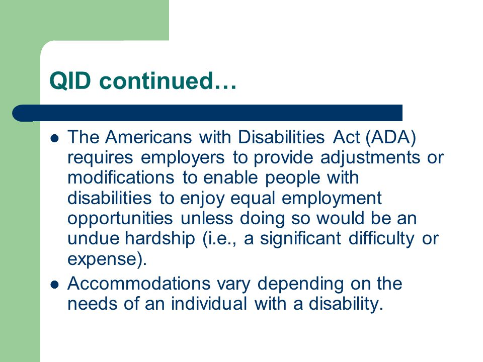 QID continued… The Americans with Disabilities Act (ADA) requires employers to provide adjustments or modifications to enable people with disabilities to enjoy equal employment opportunities unless doing so would be an undue hardship (i.e., a significant difficulty or expense).
