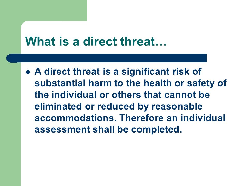 What is a direct threat… A direct threat is a significant risk of substantial harm to the health or safety of the individual or others that cannot be eliminated or reduced by reasonable accommodations.