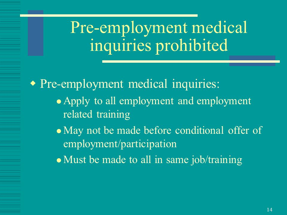 14 Pre-employment medical inquiries prohibited  Pre-employment medical inquiries: Apply to all employment and employment related training May not be made before conditional offer of employment/participation Must be made to all in same job/training