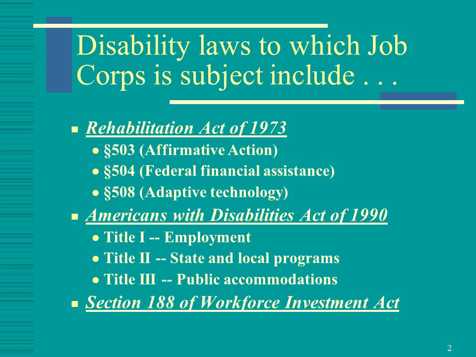 13 Disability Employment Discrimination Prohibited  29 CFR part 32 subpart B Prohibits discrimination in employment and employment related training Requires reasonable accommodation (Supplemented by 29 CFR 37.8) Requires review of job qualifications Governs pre-employment medical inquiries