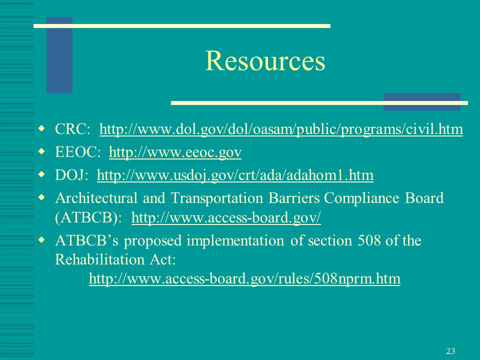 23 Resources  CRC: http://www.dol.gov/dol/oasam/public/programs/civil.htmhttp://www.dol.gov/dol/oasam/public/programs/civil.htm  EEOC: http://www.eeoc.govhttp://www.eeoc.gov  DOJ: http://www.usdoj.gov/crt/ada/adahom1.htmhttp://www.usdoj.gov/crt/ada/adahom1.htm  Architectural and Transportation Barriers Compliance Board (ATBCB): http://www.access-board.gov/http://www.access-board.gov/  ATBCB's proposed implementation of section 508 of the Rehabilitation Act: http://www.access-board.gov/rules/508nprm.htmhttp://www.access-board.gov/rules/508nprm.htm