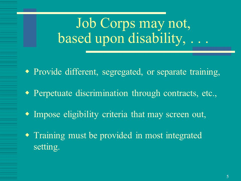 6 Reasonable Accommodation/Modification  Job Corps must: Reasonably accommodate the individual needs of qualified individuals with disabilities, to allow them to effectively participate in Job Corps, unless to do so would impose an undue hardship Reasonably modify policies, practices and procedures to avoid discrimination, unless to do so would fundamentally alter the basic nature of the program or activity.