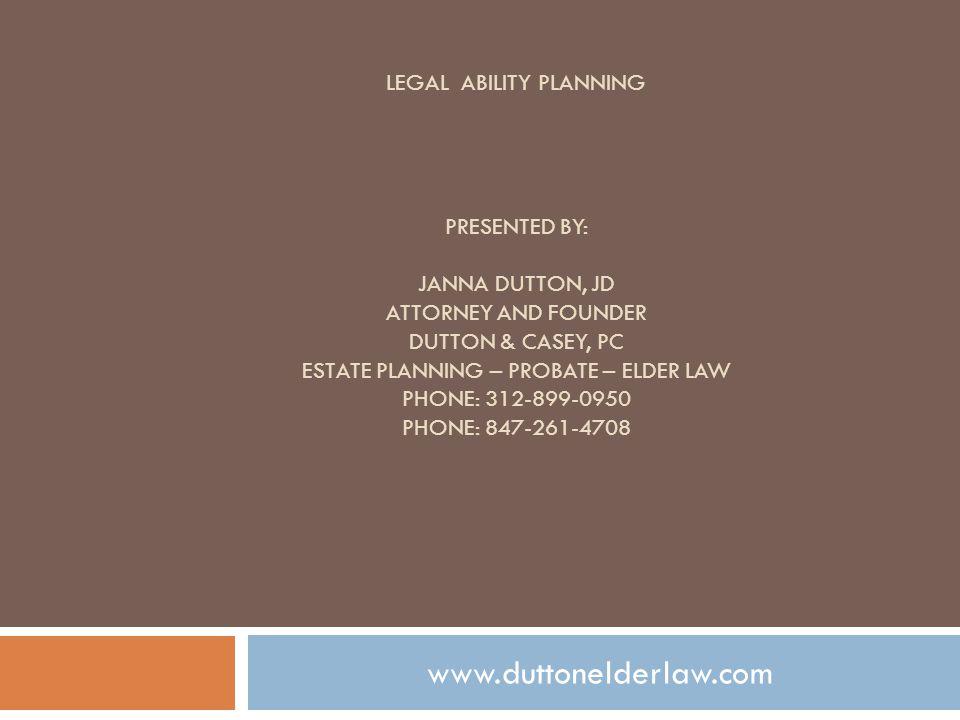 LEGAL ABILITY PLANNING PRESENTED BY: JANNA DUTTON, JD ATTORNEY AND FOUNDER DUTTON & CASEY, PC ESTATE PLANNING – PROBATE – ELDER LAW PHONE: 312-899-0950 PHONE: 847-261-4708 www.duttonelderlaw.com