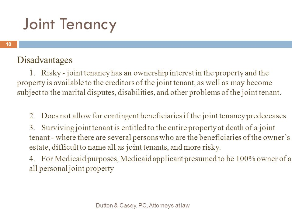 Disadvantages 1.Risky - joint tenancy has an ownership interest in the property and the property is available to the creditors of the joint tenant, as well as may become subject to the marital disputes, disabilities, and other problems of the joint tenant.
