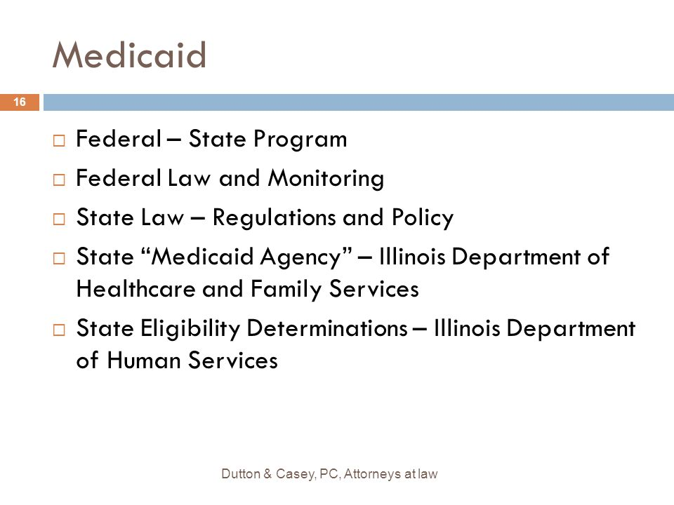 Medicaid  Federal – State Program  Federal Law and Monitoring  State Law – Regulations and Policy  State Medicaid Agency – Illinois Department of Healthcare and Family Services  State Eligibility Determinations – Illinois Department of Human Services 16 Dutton & Casey, PC, Attorneys at law