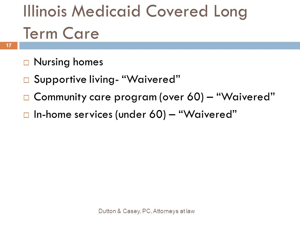 """Illinois Medicaid Covered Long Term Care  Nursing homes  Supportive living- """"Waivered""""  Community care program (over 60) – """"Waivered""""  In-home ser"""