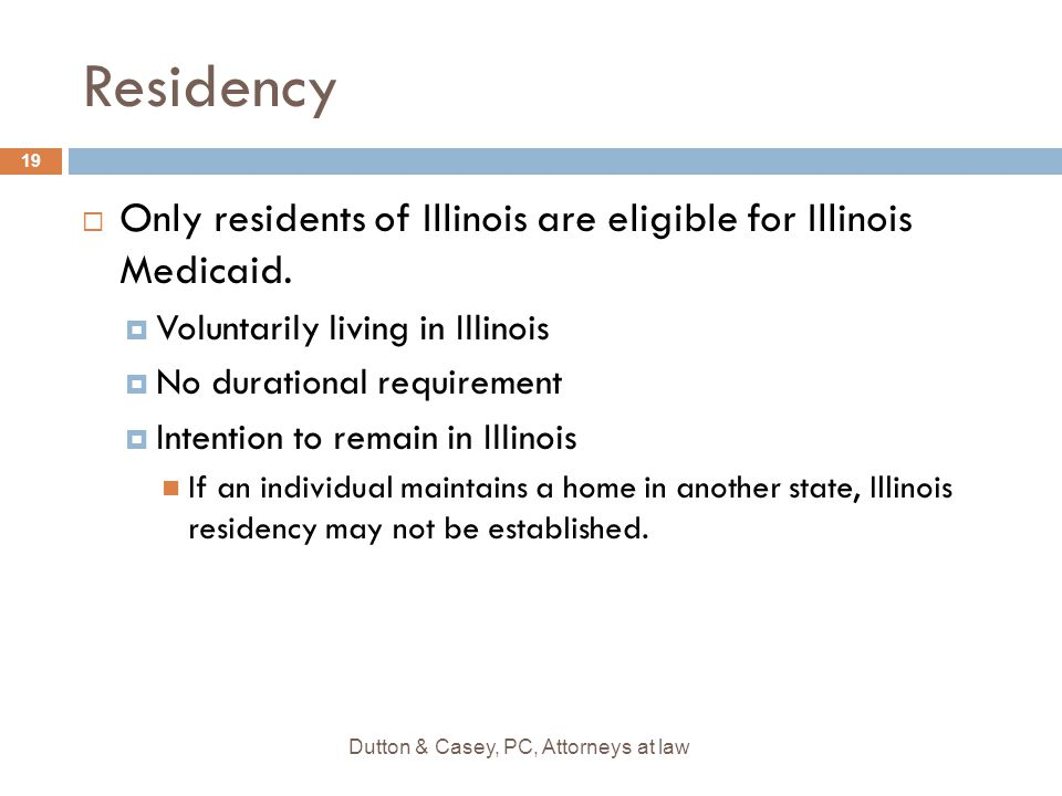 Residency  Only residents of Illinois are eligible for Illinois Medicaid.  Voluntarily living in Illinois  No durational requirement  Intention to