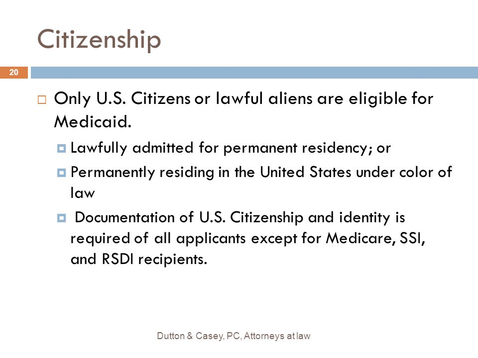 Citizenship  Only U.S. Citizens or lawful aliens are eligible for Medicaid.
