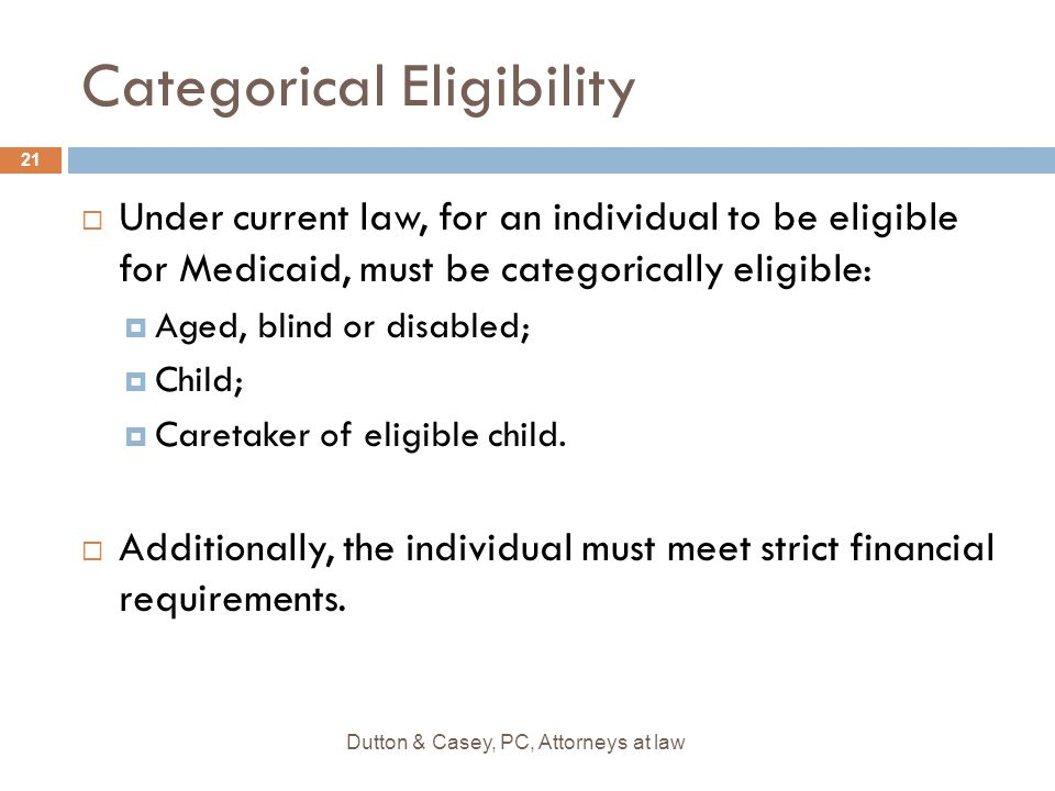Categorical Eligibility  Under current law, for an individual to be eligible for Medicaid, must be categorically eligible:  Aged, blind or disabled;  Child;  Caretaker of eligible child.