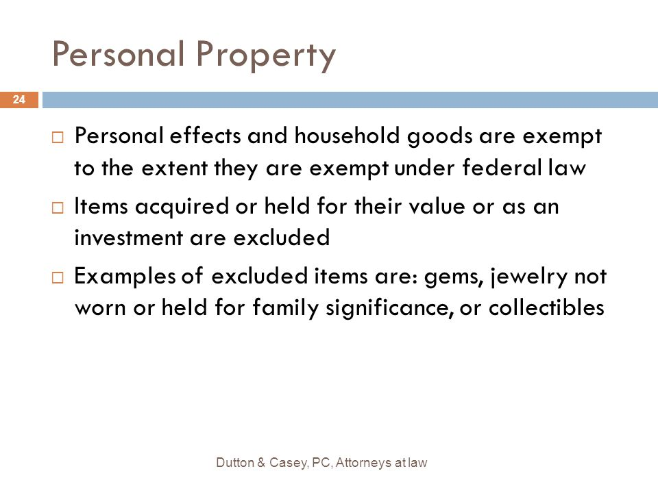 Personal Property  Personal effects and household goods are exempt to the extent they are exempt under federal law  Items acquired or held for their value or as an investment are excluded  Examples of excluded items are: gems, jewelry not worn or held for family significance, or collectibles 24 Dutton & Casey, PC, Attorneys at law