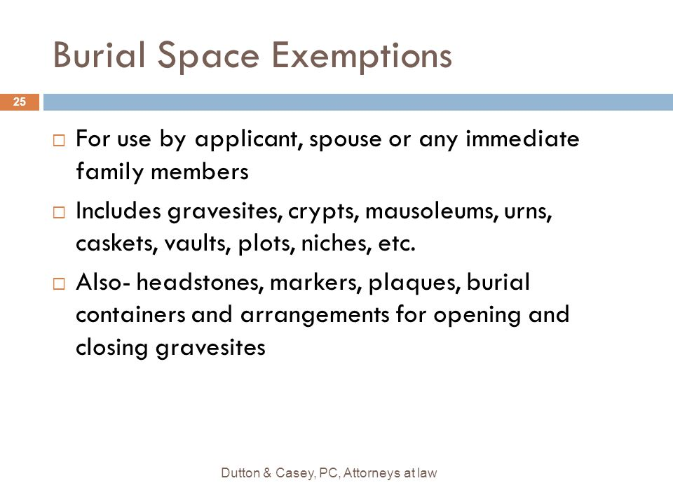 Burial Space Exemptions  For use by applicant, spouse or any immediate family members  Includes gravesites, crypts, mausoleums, urns, caskets, vault