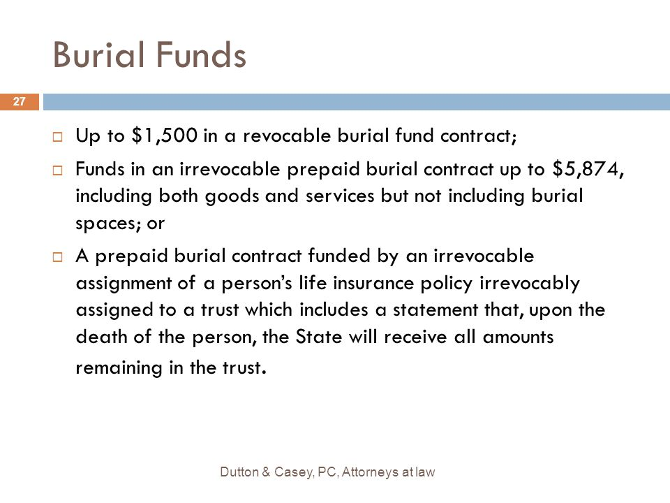 Burial Funds  Up to $1,500 in a revocable burial fund contract;  Funds in an irrevocable prepaid burial contract up to $5,874, including both goods and services but not including burial spaces; or  A prepaid burial contract funded by an irrevocable assignment of a person's life insurance policy irrevocably assigned to a trust which includes a statement that, upon the death of the person, the State will receive all amounts remaining in the trust.