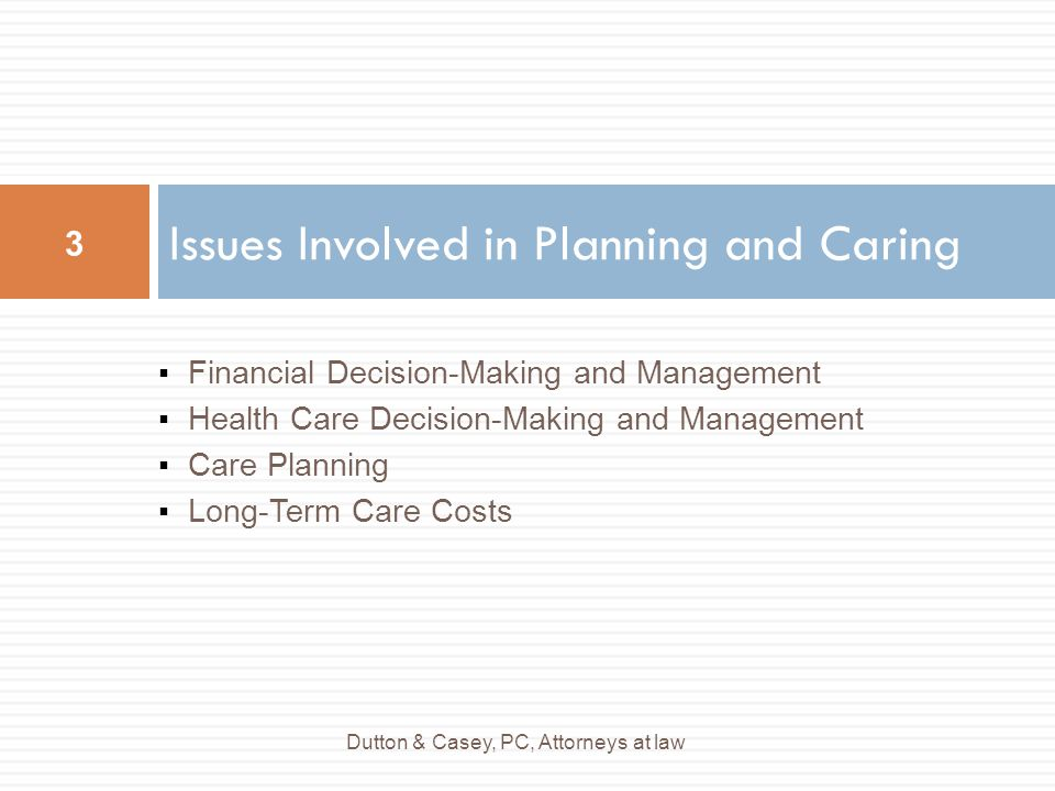 ▪Financial Decision-Making and Management ▪Health Care Decision-Making and Management ▪Care Planning ▪Long-Term Care Costs Issues Involved in Planning and Caring Dutton & Casey, PC, Attorneys at law 3