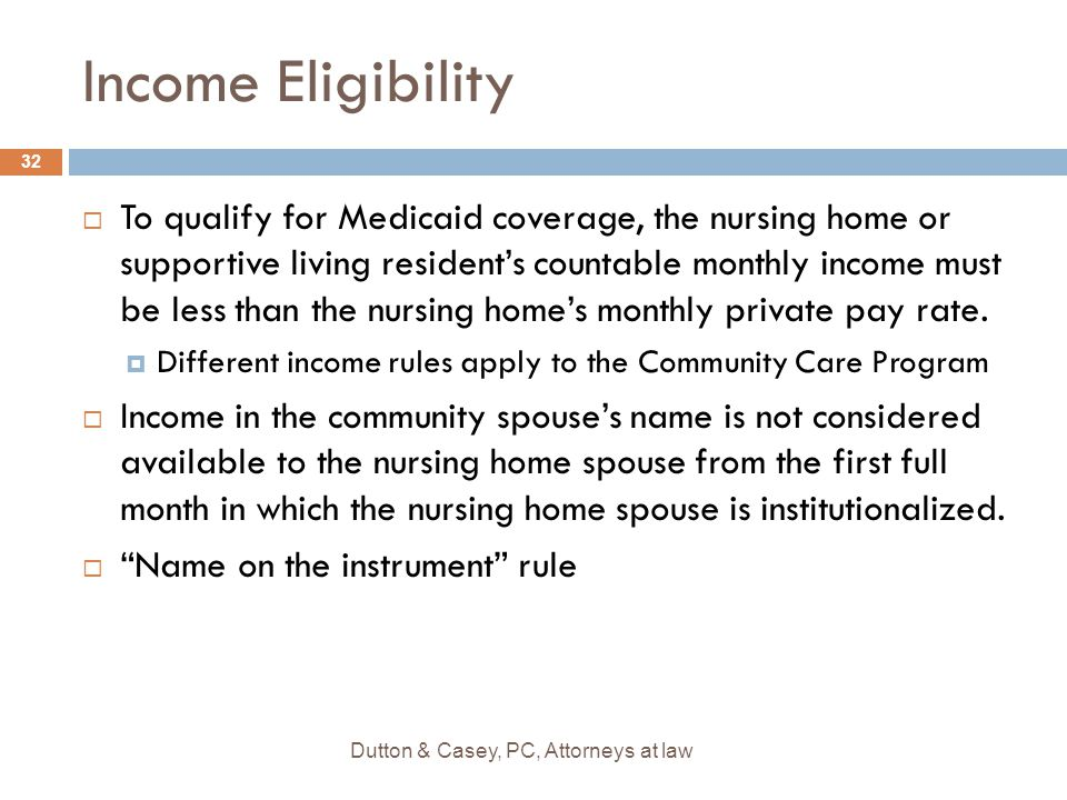 Income Eligibility  To qualify for Medicaid coverage, the nursing home or supportive living resident's countable monthly income must be less than the nursing home's monthly private pay rate.