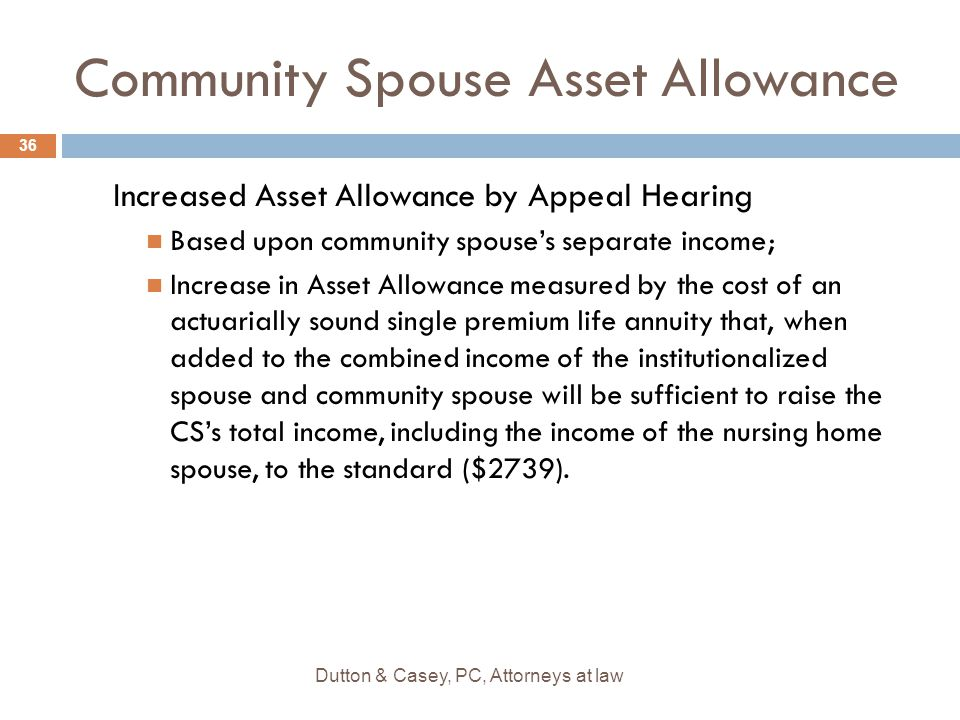 Community Spouse Asset Allowance Increased Asset Allowance by Appeal Hearing Based upon community spouse's separate income; Increase in Asset Allowance measured by the cost of an actuarially sound single premium life annuity that, when added to the combined income of the institutionalized spouse and community spouse will be sufficient to raise the CS's total income, including the income of the nursing home spouse, to the standard ($2739).
